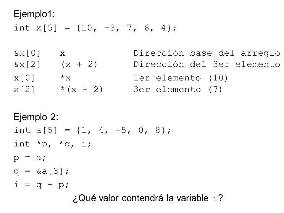 Ejemplo1: int x[5] = {10, -3, 7, 6, 4}; &x[0] x Dirección base del arreglo &x[2] (x + 2) Dirección del 3er elemento x[0] *x 1er elemento (10) x[2] *(x + 2) 3er elemento (7) Ejemplo 2: int a[5] = {1, 4, -5, 0, 8}; int *p, *q, i; p = a; q = &a[3]; i = q – p; ¿Qué valor contendrá la variable i